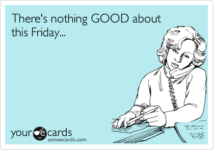There's nothing GOOD aboutthis Friday...