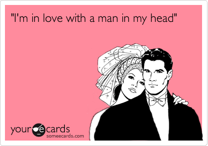 """""""I'm in love with a man in my head"""""""