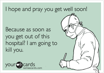 I hope and pray you get well soon!   Because as soon as you get out of this hospital? I am going to kill you.