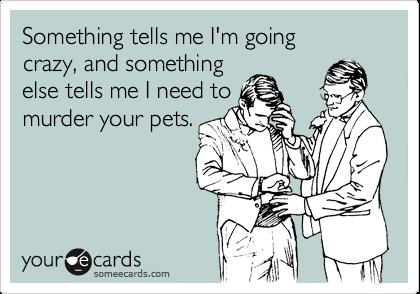 Something tells me I'm goingcrazy, and somethingelse tells me I need tomurder your pets.