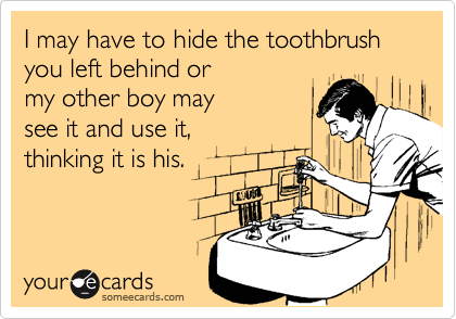 I may have to hide the toothbrush you left behind or
