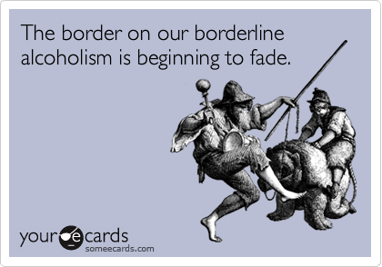 The border on our borderline alcoholism is beginning to fade.