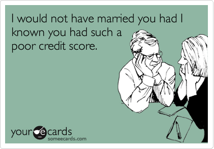 I would not have married you had I known you had such a poor credit score.