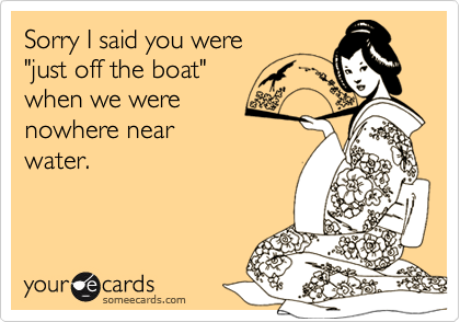 """Sorry I said you were """"just off the boat"""" when we were nowhere nearwater."""