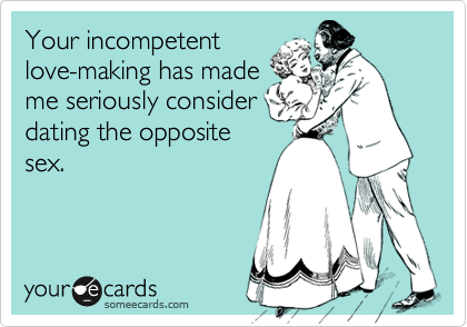 Your incompetentlove-making has mademe seriously considerdating the oppositesex.