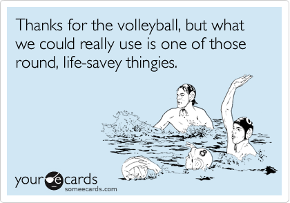 Thanks for the volleyball, but what we could really use is one of those round, life-savey thingies.