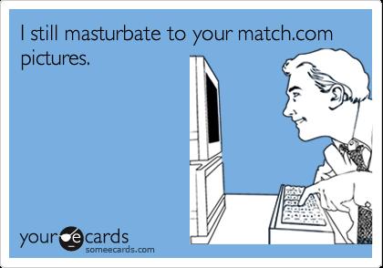 I still masturbate to your match.com pictures.