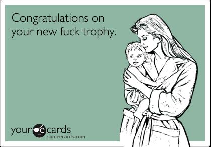 Congratulations onyour new fuck trophy.
