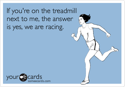 If you're on the treadmill next to me, the answer is yes, we are racing