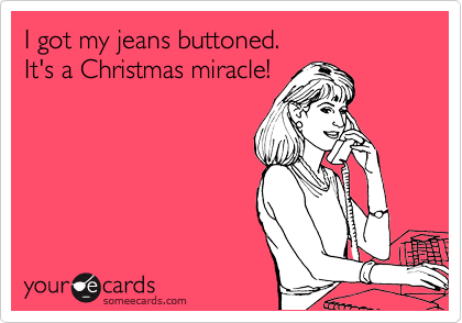I got my jeans buttoned.  It's a Christmas miracle!