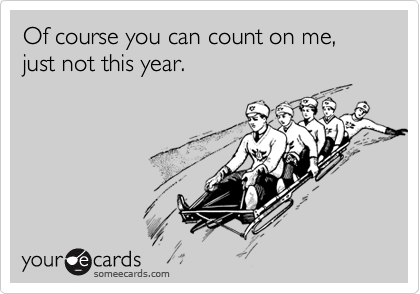 Of course you can count on me, just not this year.