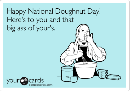 Happy National Doughnut Day! Here's to you and thatbig ass of your's.