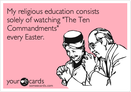 """My religious education consists solely of watching """"The Ten Commandments""""every Easter."""
