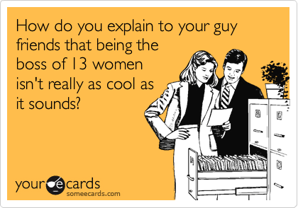 How do you explain to your guy  friends that being the boss of 13 women isn't really as cool as it sounds?