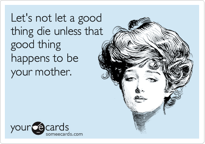 Let's not let a goodthing die unless thatgood thinghappens to beyour mother.
