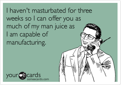 I haven't masturbated for three weeks so I can offer you as