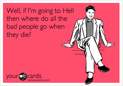 Well, if I'm going to Hellthen where do all thebad people go whenthey die?