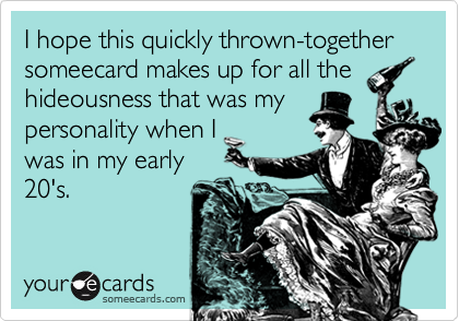 I hope this quickly thrown-together someecard makes up for all thehideousness that was mypersonality when Iwas in my early20's.