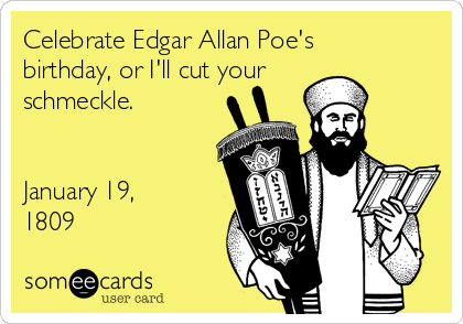 Celebrate Edgar Allan Poe's birthday, or I'll cut your schmeckle.   January 19, 1809