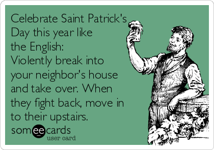 Celebrate Saint Patrick's Day this year like the English: Violently break into your neighbor's house and take over. When they fight back, move in to their upstairs.