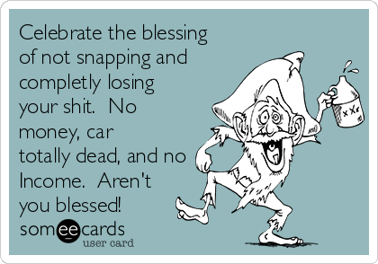 Celebrate the blessing of not snapping and completly losing your shit.  No money, car totally dead, and no Income.  Aren't you blessed!