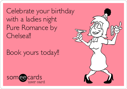 Celebrate your birthday with a ladies night Pure Romance by Chelsea!!  Book yours today!!