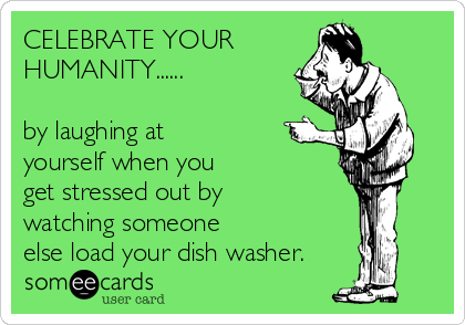 CELEBRATE YOUR  HUMANITY......  by laughing at yourself when you  get stressed out by  watching someone  else load your dish washer.