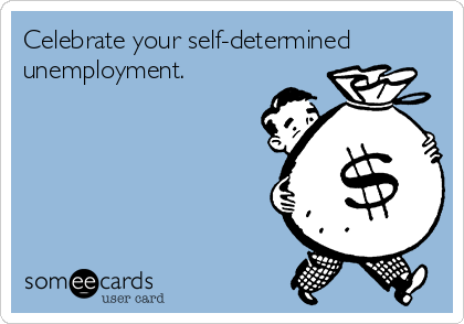 Celebrate your self-determined unemployment.