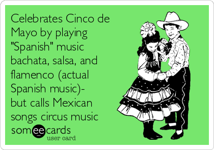 """Celebrates Cinco de Mayo by playing """"Spanish"""" music bachata, salsa, and flamenco (actual Spanish music)- but calls Mexican songs circus music"""