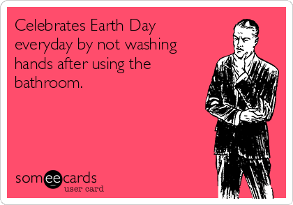 Celebrates Earth Day everyday by not washing hands after using the bathroom.