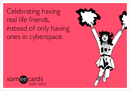 Celebrating having real life friends, instead of only having ones in cyberspace.