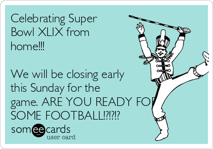 Celebrating Super Bowl XLIX from home!!!  We will be closing early this Sunday for the game. ARE YOU READY FOR SOME FOOTBALL!?!?!?