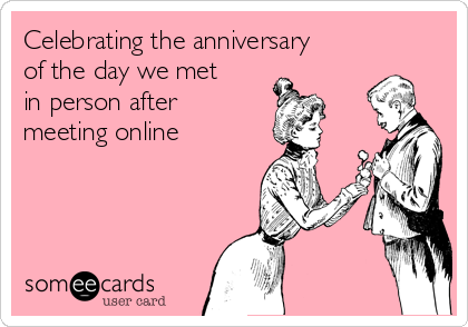 Celebrating the anniversary of the day we met in person after  meeting online