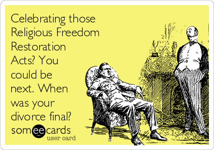 Celebrating those Religious Freedom Restoration Acts? You could be next. When was your divorce final?