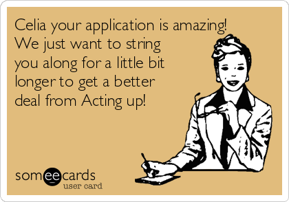 Celia your application is amazing! We just want to string you along for a little bit  longer to get a better deal from Acting up!