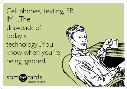 Cell phones, texting, FB IM ...The drawback of today's technology...You know when you're being ignored.