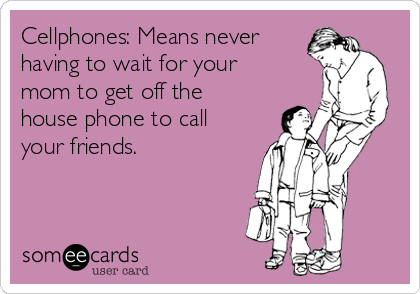 Cellphones: Means never having to wait for your mom to get off the house phone to call your friends.
