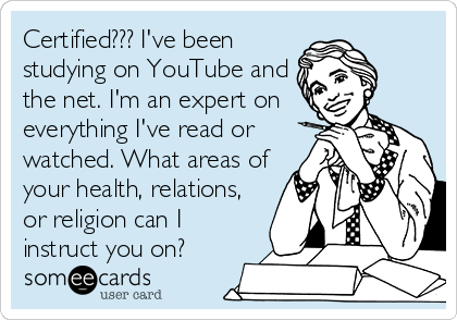 Certified??? I've been studying on YouTube and the net. I'm an expert on everything I've read or watched. What areas of your health, relations, or religion can I instruct you on?