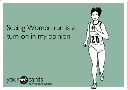 Seeing Women run is a