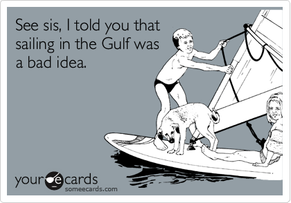 See sis, I told you that sailing in the Gulf was a bad idea.