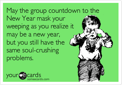 May the group countdown to the New Year mask your weeping as you realize it may be a new year, but you still have the same soul-crushing problems.