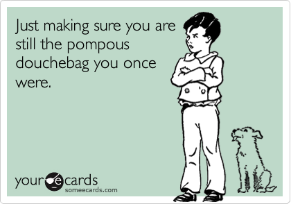 Just making sure you arestill the pompousdouchebag you oncewere.