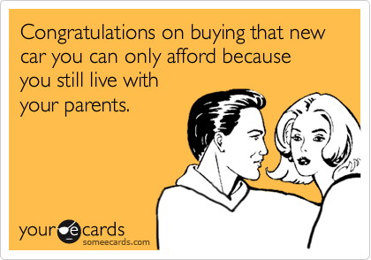 Congratulations on buying that new car you can only afford because you still live with