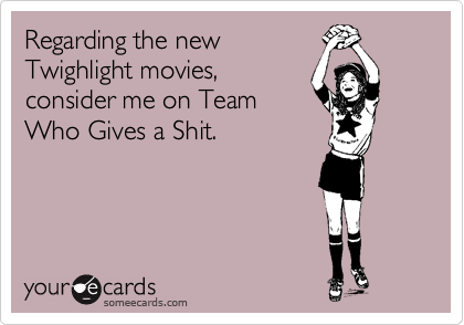 Regarding the new  Twighlight movies, consider me on Team Who Gives a Shit.