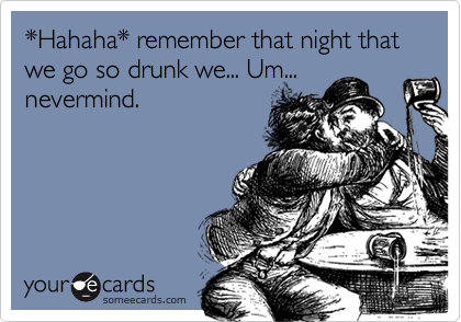 *Hahaha* remember that night that we go so drunk we... Um...