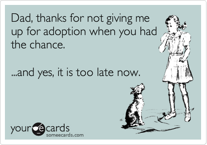 Dad, thanks for not giving me up for adoption when you had the chance.  ...and yes, it is too late now.