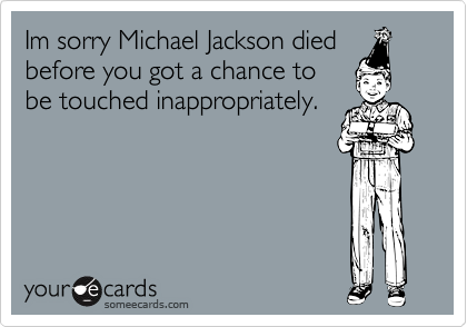 Im sorry Michael Jackson died before you got a chance to be touched inappropriately.