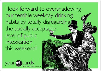I look forward to overshadowing our terrible weekday drinking