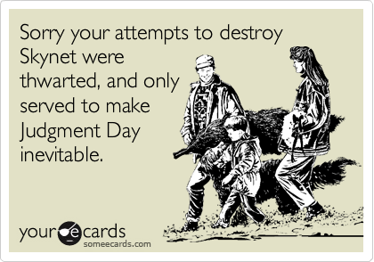 Sorry your attempts to destroy Skynet werethwarted, and onlyserved to makeJudgment Dayinevitable.