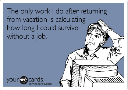 The only work I do after returning from vacation is calculating how long I could survive without a job.